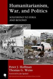 Author Readings, January 31, 2018, 01/31/2018, Peter J. Hoffman and Thomas G. Weiss discuss their book Humanitarianism, War, and Politics: Solferino to Syria and Beyond