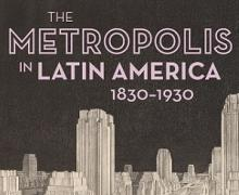 Opening Receptions, March 21, 2018, 03/21/2018, The Metropolis in Latin America, 1830–1930: An Exhibition