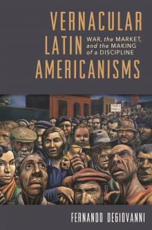 Book Discussions, April 30, 2019, 04/30/2019, Vernacular Latin Americanisms: War, the Market, and the Making of a Discipline
