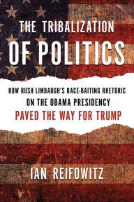 Author Readings, June 05, 2019, 06/05/2019, The Tribalization of Politics: How Rush Limbaugh's Race-Baiting Rhetoric on the Obama Presidency Paved the Way for Trump