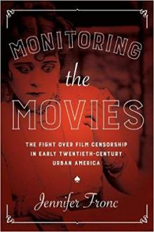 Author Readings, July 01, 2019, 07/01/2019, Monitoring the Movies: The Fight Over Film Censorship in Early Twentieth-Century Urban America