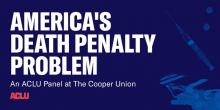Discussions, October 10, 2019, 10/10/2019, America's Death Penalty Problem: An ACLU Panel