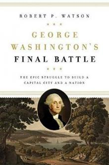 Lectures, February 18, 2021, 02/18/2021, George Washington's Final Battle: The Epic Struggle to Build a Capital City and a Nation (virtual)